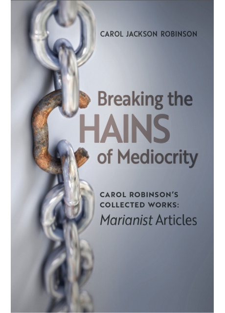 Breaking the Chains of Mediocrity: Carol Robinson's Collected Works (Marianist Articles)