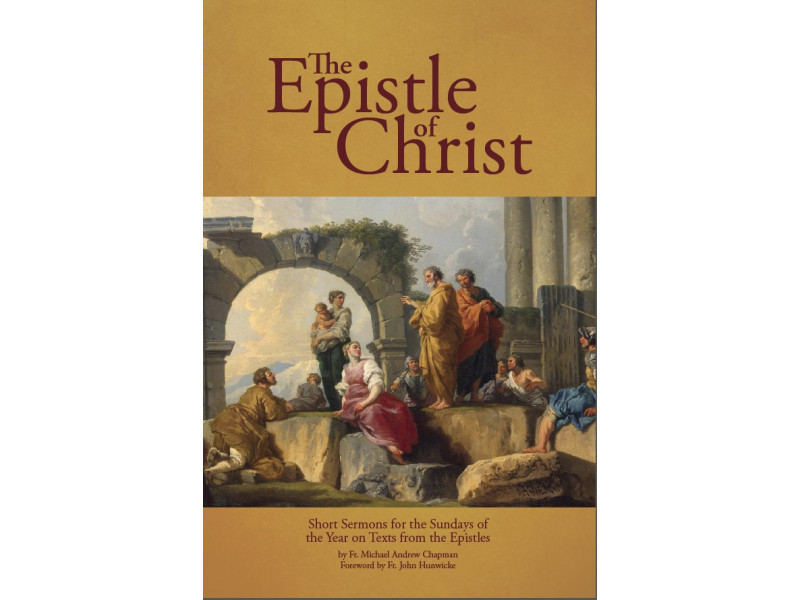 The Epistle of Christ: Short Sermons For the Sundays of the Year on Texts from the Epistles by Fr. Michael Chapman