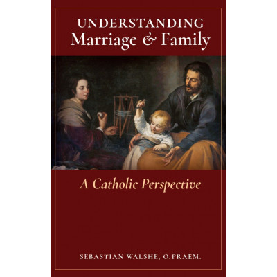 Understanding Marriage & Family: A Catholic Perspective by Fr. Sebastian Walshe, O.Praem.