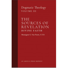 The Sources of Revelation/Divine Faith: Vol. 3 by Van Noort (Arouca Press Reprint)