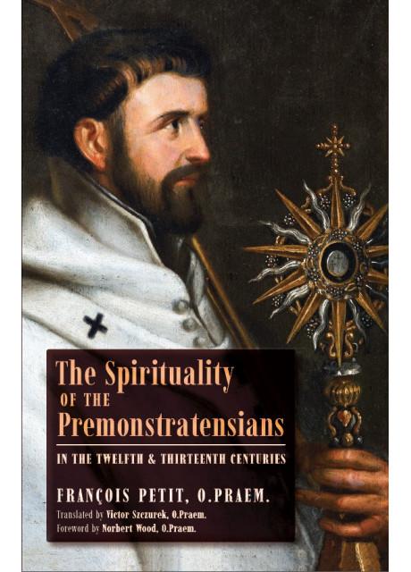 The Spirituality of the Premonstratensians by François Petit, O.Praem. (Translated by Victor Szczurek, O.Praem.)