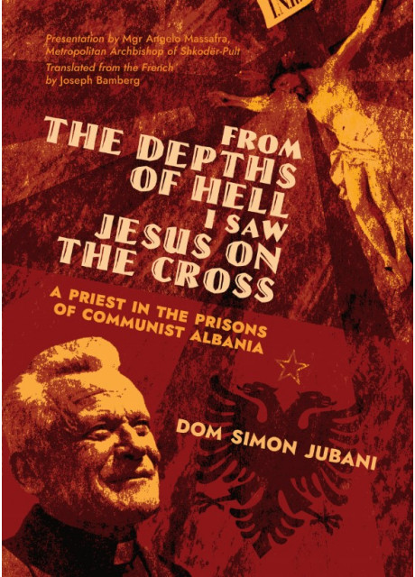 From the Depth of Hell I Saw Jesus on the Cross: A Priest in the Prisons of Communist Albania by Dom Simon Jubani