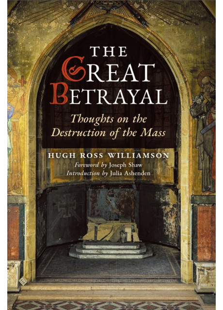The Great Betrayal: Thoughts on the Destruction of the Mass by Hugh Ross Williamson