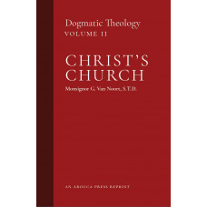 Christ's Church: Dogmatic Theology, Volume 2 by Msgr. G. Van Noort (Arouca Press Reprint)