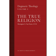 The True Religion: Dogmatic Theology, Volume 1 by Msgr. G. Van Noort (Arouca Press Reprint)