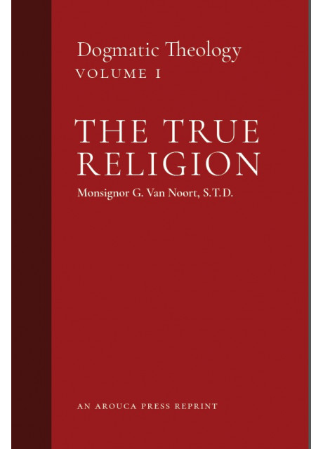 The True Religion: Dogmatic Theology, Volume 1 by Msgr. G. Van Noort (Arouca Press Reprint)