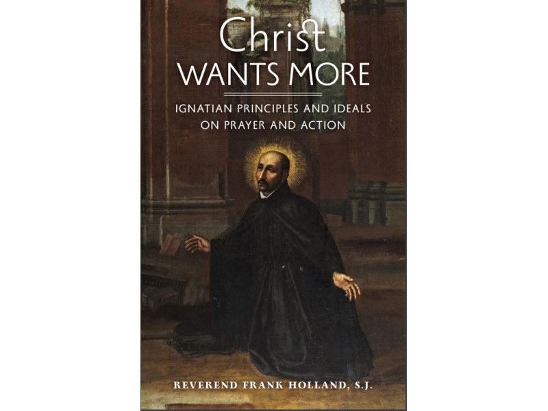 Christ Wants More: Ignatian Principles and Ideals on Prayer and Action by Fr. Frank Holland, S.J.