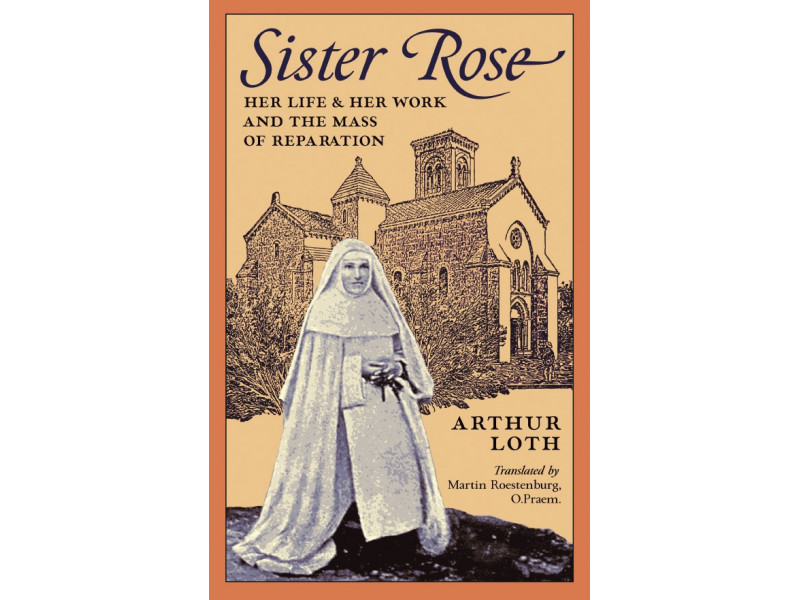 Sister Rose: Her Life & Work and The Mass of Reparation by Arthur Loth (translated by Martin Roestenburg, O.Praem.)