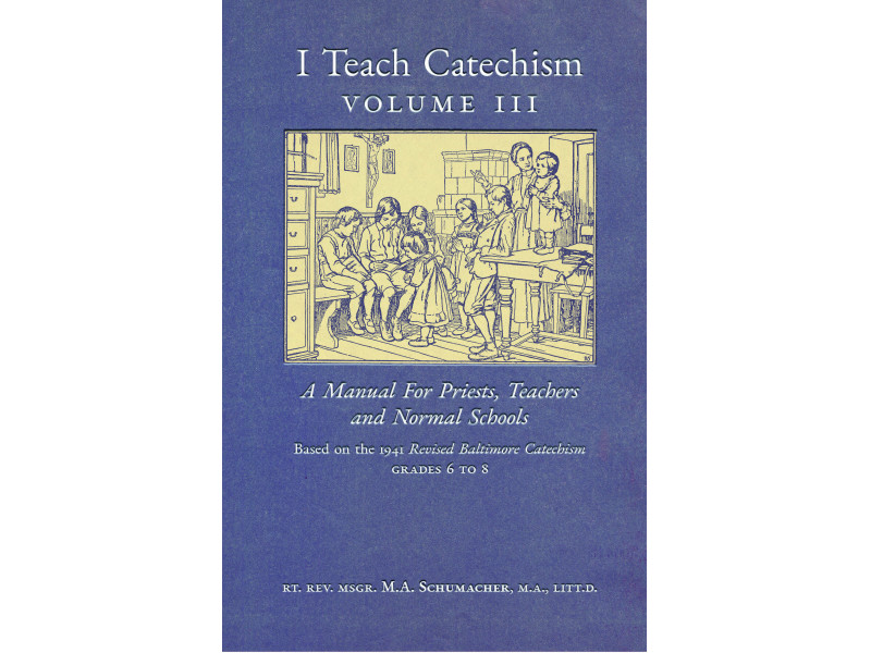 I Teach Catechism (Volume 3), based on the Baltimore Catechism by Msgr. Schumacher