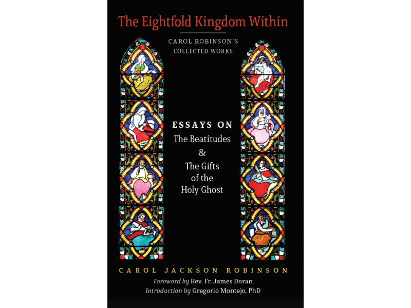 The Eightfold Kingdom Within: Essays on the Beatitudes and the Gifts of the Holy Ghost by Carol Jackson Robinson (Book 2/Collected Works)